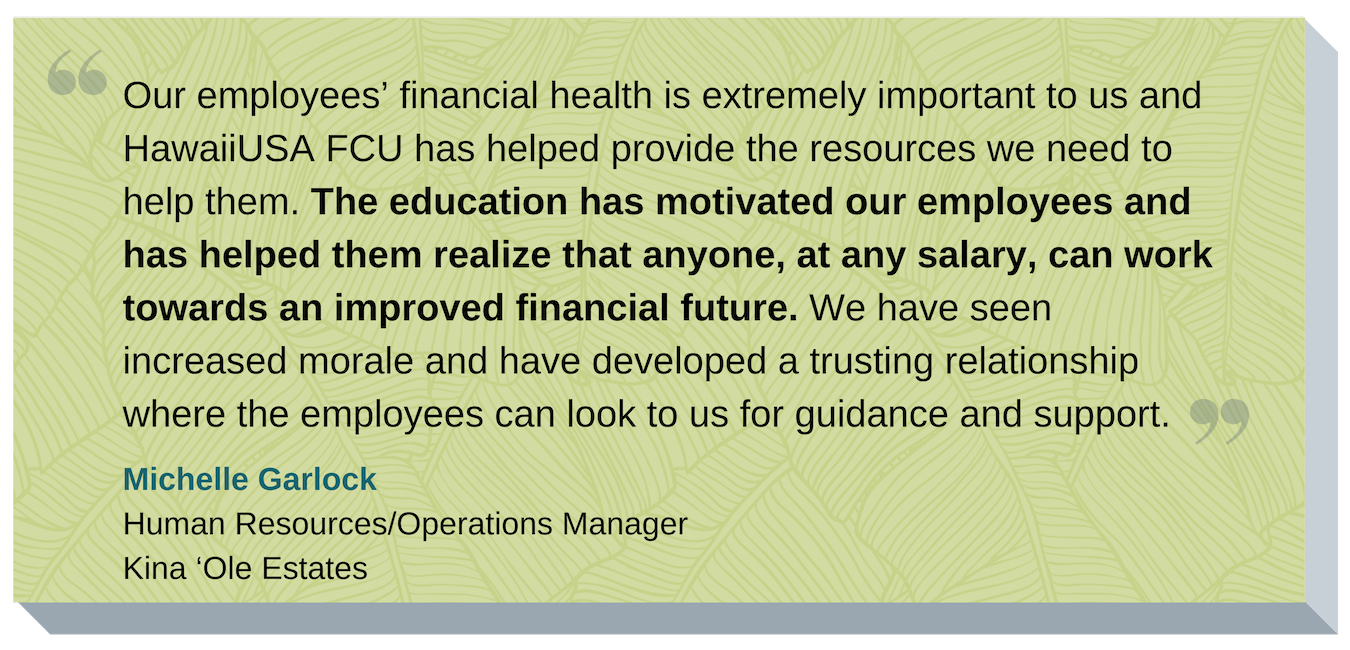 Our employees' financial health is extremely important to us and HawaiiUSA FCU has helped provide the resources we need to help them. The education has motivated our employees and has helped them realize that anyone, at any salary, can work towards an improved financial future. We have seen increased morale and have developed a trusting relationship where the employees can look to us for guidance and support. Michelle Garlock, Human Resources/Operations Manager, Kina 'Ole Estates
