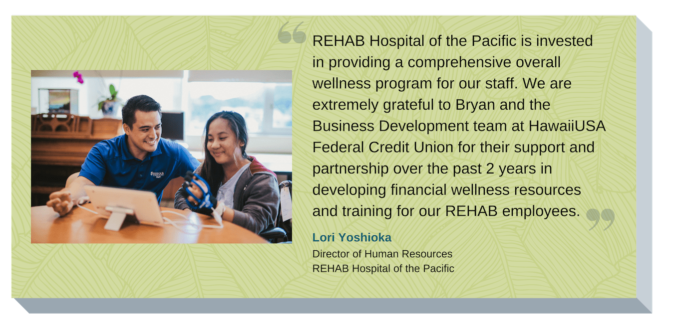 REHAB Hospital of the Pacific is invested in providing a comprehensive overall wellness program for our staff. We are extremely grateful to HawaiiUSA Federal Credit Union for their support and partnership over the past 2 years in developing financial wellness resources and training for our REHAB employees. Lori Yoshioka, Director of Human Resources, REHAB Hospital of the Pacific